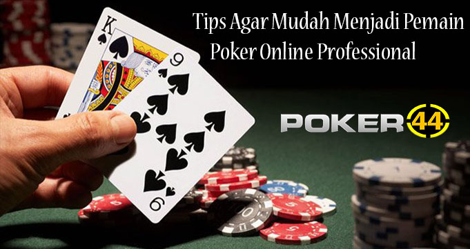 Tips Agar Mudah Menjadi Pemain Poker Online Professional