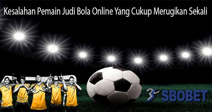 Kesalahan Pemain Judi Bola Online Yang Cukup Merugikan Sekali